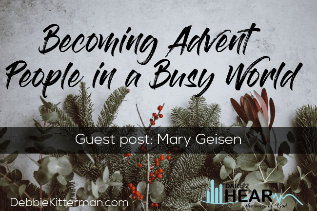 Becoming Advent People in a Busy World ~ Guest Post: Mary Geisen + Tune In Thursday #186