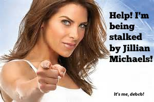 Help! I'm being stalked by Jillian Michaels- It's me, debcb!