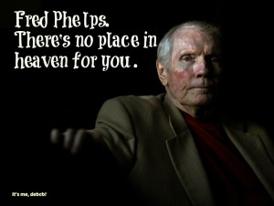 Fred Phelps. There's no place in heaven for you- It's me, debcb!