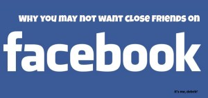 Why you may not want close friends on Facebook