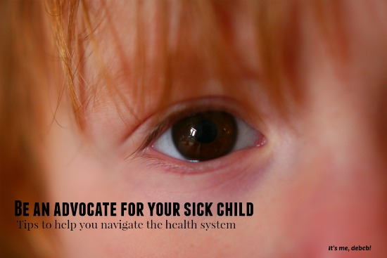 Be an advocate for your sick child- It's me, debcb!