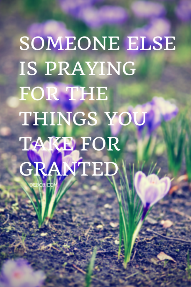 Someone else is praying for the things you take for granted- It's me, debcb!