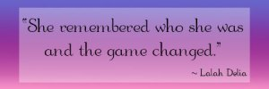 "Quote: ""She remembered who she was and the game changed. - Lalah Delia"