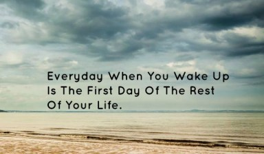 everyday when you wake up is the first day of the rest of your life