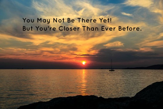 You May Not Be There Yet! But You're Closer Than Ever Before.