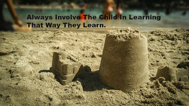 Always Involve The Child In Learning That Way They Learn.