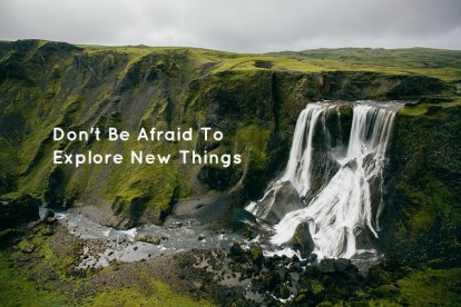 Don't Be Afraid To Explore New Things