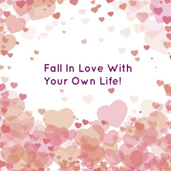 Fall In Love With Your Own Life!