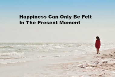 Happiness Can Only Be Felt In The Present Moment
