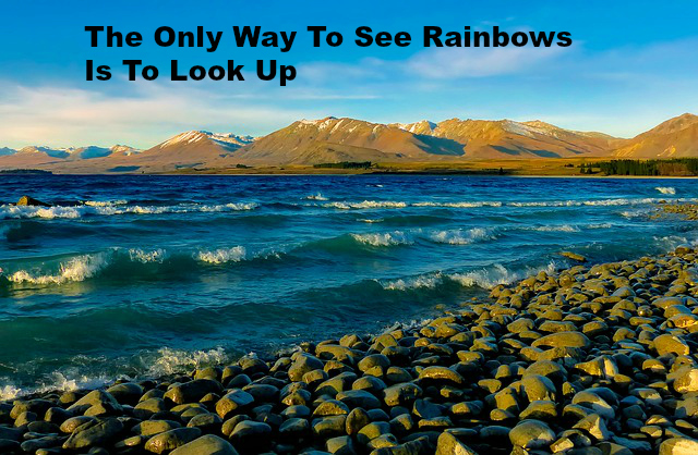 The Only Way To See Rainbows Is To Look Up