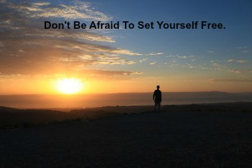 Don't Be Afraid To Set Yourself Free.