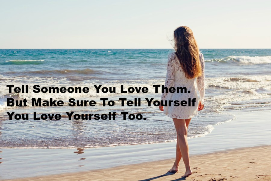 Tell Someone You Love Them. But Make Sure To Tell Yourself You Love Yourself Too.