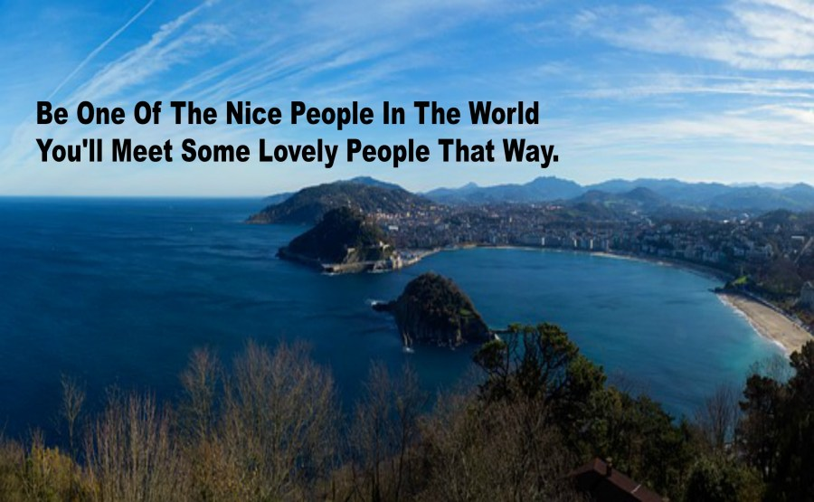Be One Of The Nice People In The World You'll Meet Some Lovely People That Way.