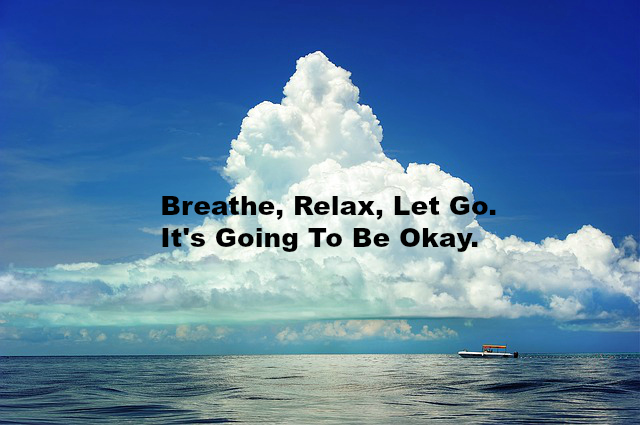Breathe, Relax, Let Go. It's Going To Be Okay.