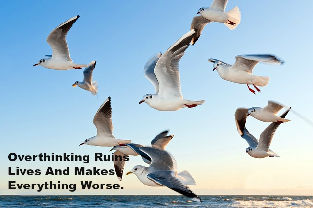 Overthinking Ruins Lives And Makes Everything Worse.