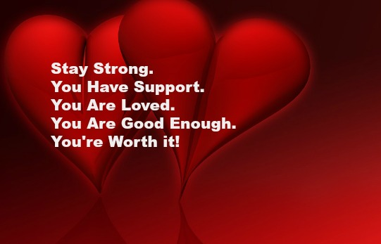 Stay Strong. You Have Support. You Are Loved. You Are Good Enough. You're Worth it!