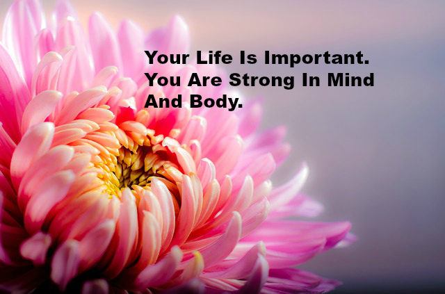 Your Life Is Important. You Are Strong In Mind And Body.