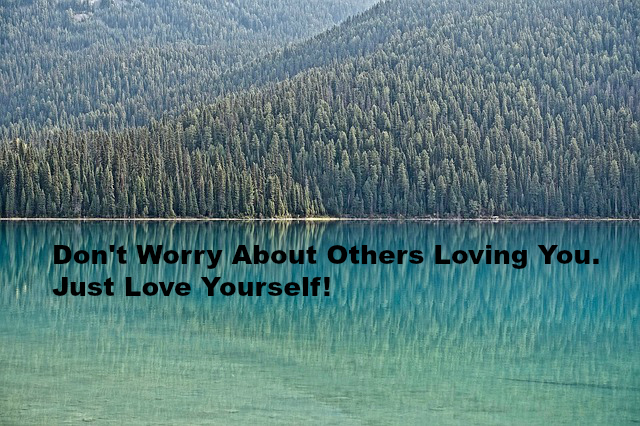 Don't Worry About Others Loving You. Just Love Yourself!