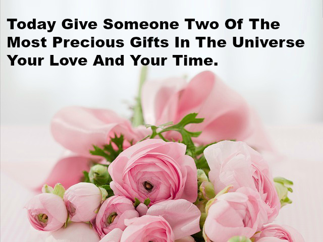 Today Give Someone Two Of The Most Precious Gifts In The Universe Your Love And Your Time.