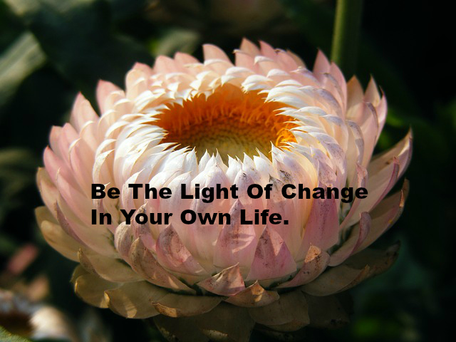 Be The Light Of Change In Your Own Life.