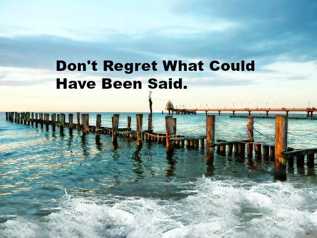 Don't Regret What Could Have Been Said.