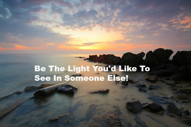 Be The Light You'd Like To See In Someone Else!
