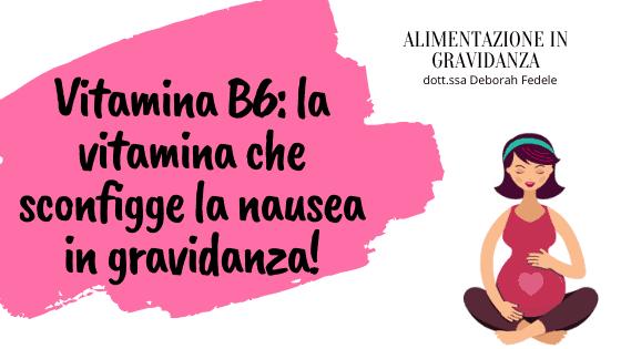 Vitamina B6 in gravidanza: la vitamina che sconfigge la nausea!