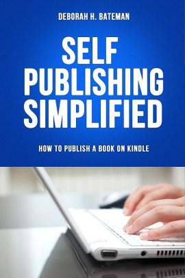 Self-Publishing Simplified: How to Publish Your Book on Kindle By: Deborah H. Bateman