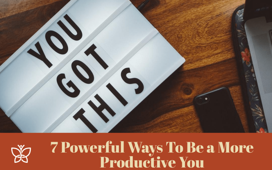 7 Powerful Ways To Be a More Productive You