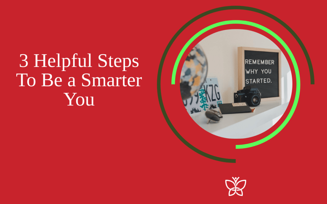 3 Helpful Steps To Be a Smarter You
