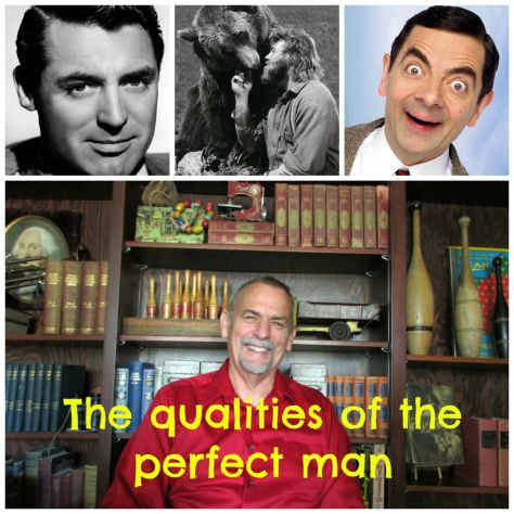 Qualities of the perfect man --Cary grant Mr. Bean- Grizzily Adams