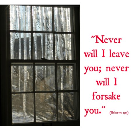 Hebrews 13:5 Never will I leave you; never will I forsake you. grief