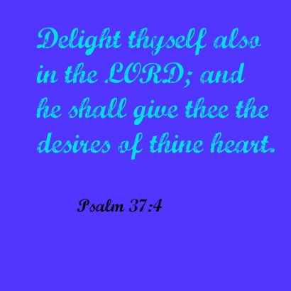 Psalm 37:4 Delight thyself also in the Lord; and he shall give thee the desires of thine heart.