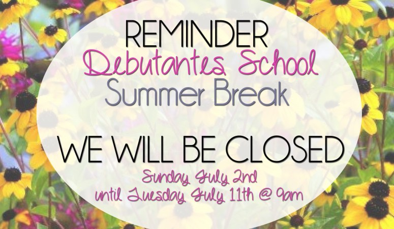 Debutantes School will be Closed July 2nd until July 9th for our Summer Break!
