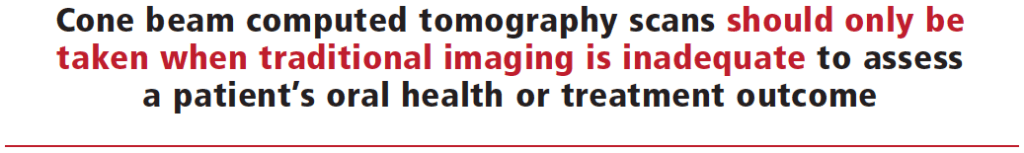 Cone beam computed tomography scans should only be taken when traditional imaging is inadequate to assess a patient's oral health or treatment outcome