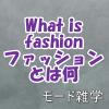 ファッションとは|あなたの魅力は着こなしのセンス?それとも生き方?
