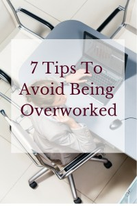 7 Tips To Avoid Being Overworked