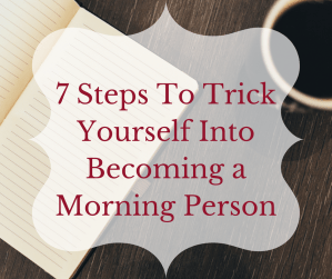 7 Steps to Trick Yourself Into Becoming a Morning Person