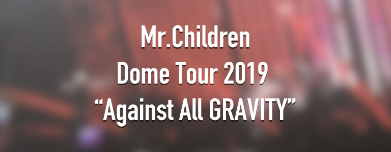 Mr.Children Dome Tour 2019 Against All GRAVITY