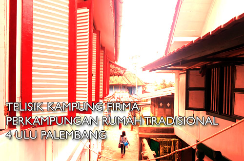 firma - Telisik Kampung Firma, Perkampungan Rumah Tradisional 4 Ulu Palembang