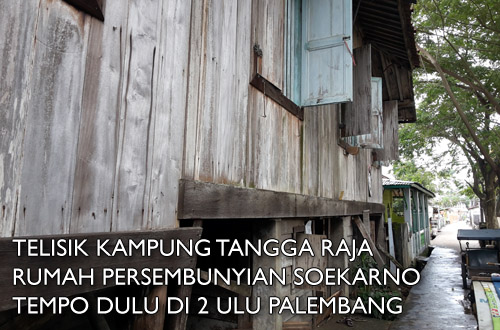 Telisik Kampung Tangga Raja, Rumah Persembunyian Soekarno Tempo Dulu di 2 Ulu Palembang