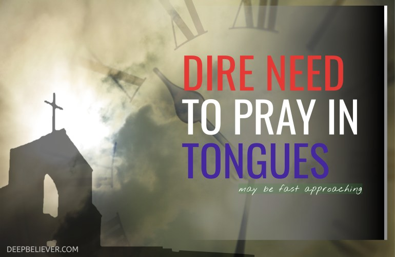 Dire Need to Pray In Tongues
