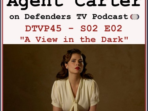 Agent Carter S02E02 A View In The Dark podcast - Defenders TV Podcast Episode 45