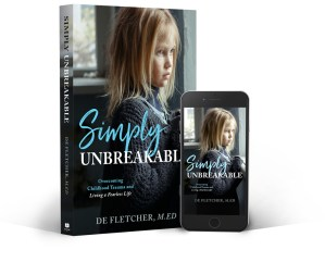 Simply Unbreakable, Overcoming Childhood Trauma and Living a Fearless Life