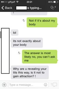 ♀ - Se for sobre meu corpo, não ♂ - lol ♂ - Não é exatamente sobre seu corpo ♀ - A resposta provavelmente é não, você não pode perguntar ♂ - Por que está mostrando os peitos desse jeito, não é para chamar a atenção?
