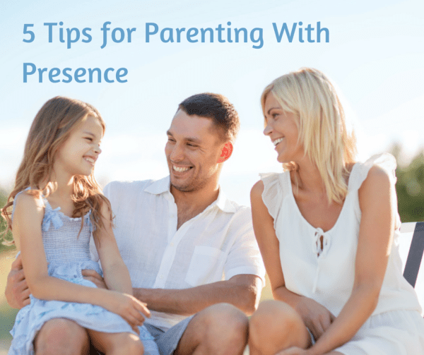 5 Tips for Parenting With Presence