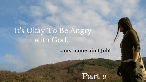 It's Okay To Be Angry With God…My Name Ain't Job (Part 2)