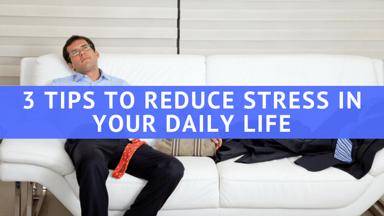 3 Tips to Reduce Stress in Your Daily Life