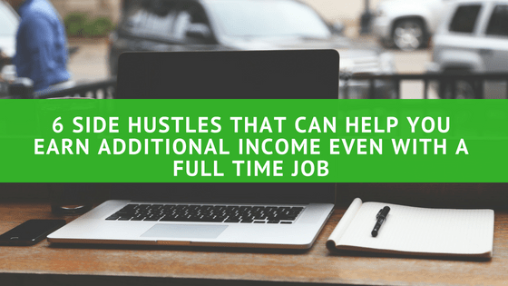 6 Side Hustles That Can Help You Earn Additional Income Even with a Full Time Job