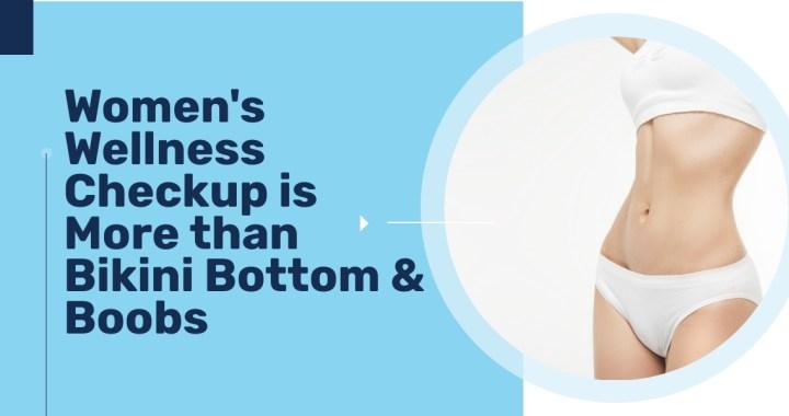 Women's Wellness Checkup is More than Bikini Bottom & Boobs